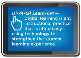 Digital Learning: any instructional practice that is effectively using technology to strengthen the student learning experience